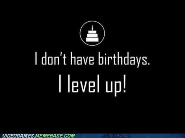 I Don't Celebrate Birthdays I Level Up Wallpaper of Videogame Meme Photo of the Day September 9 2012