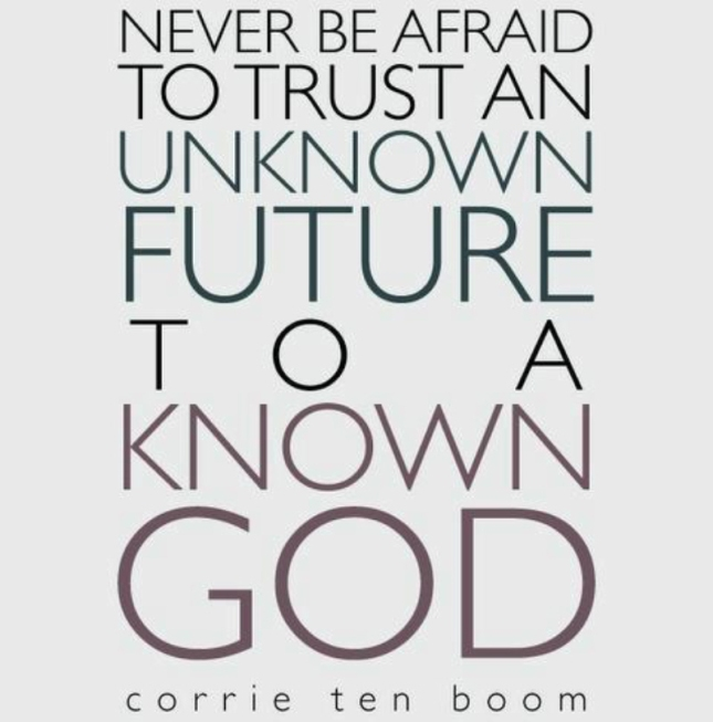 Never Be Afraid to Trust An Unknown Future To A Known God (Holocaust Survivor Corrie Ten Boom)